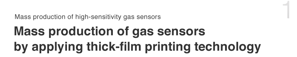 Mass production of high-sensitivity gas sensors Mass production of gas sensors by applying thick-film printing technology Contributing to safety and security through gas sensors - Figaro's theme since its establishment.