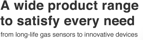 A wide product range to satisfy every need, from long-life gas sensors to innovative devices