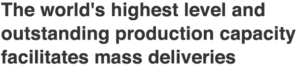 The world's highest level and outstanding production capacity facilitates mass deliveries